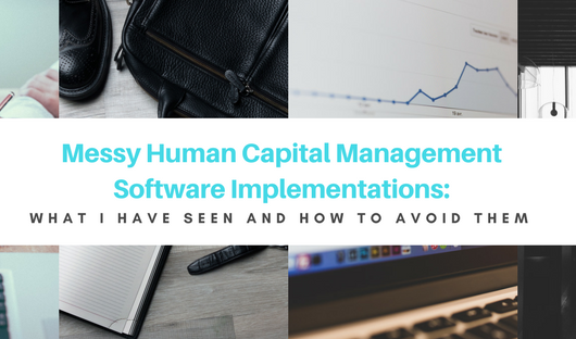 Messy Human Capital Management Software Implementations: What I Have Seen and How To Avoid Them